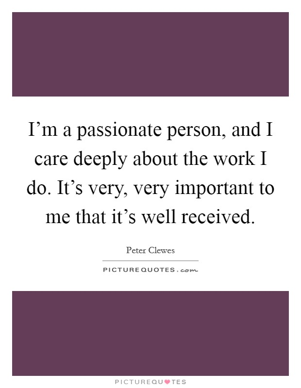 I'm a passionate person, and I care deeply about the work I do. It's very, very important to me that it's well received Picture Quote #1