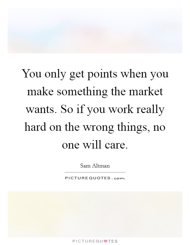 You only get points when you make something the market wants. So if you work really hard on the wrong things, no one will care Picture Quote #1