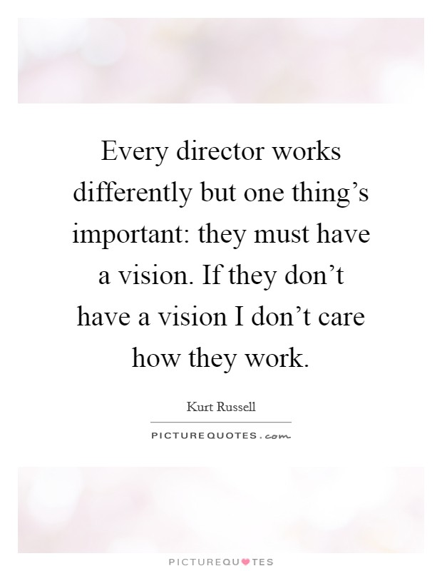 Every director works differently but one thing's important: they must have a vision. If they don't have a vision I don't care how they work Picture Quote #1