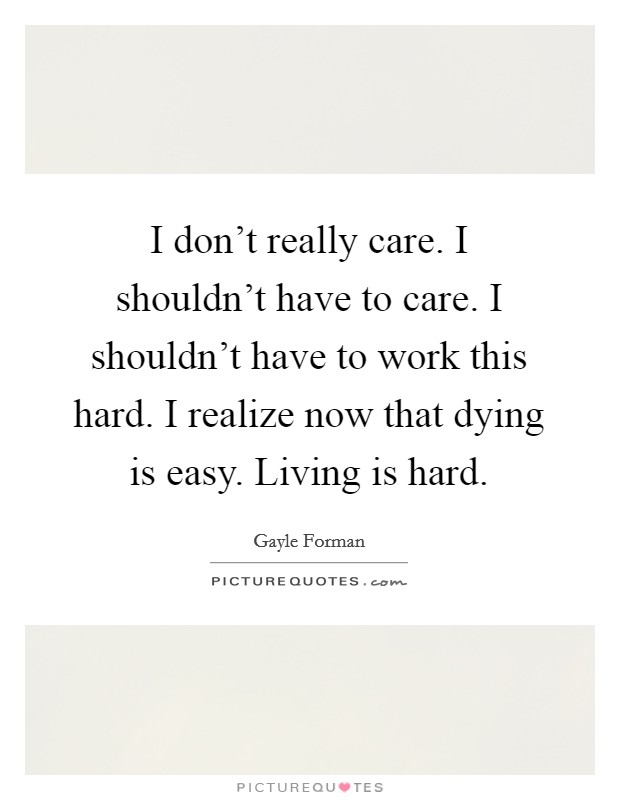 I don't really care. I shouldn't have to care. I shouldn't have to work this hard. I realize now that dying is easy. Living is hard Picture Quote #1