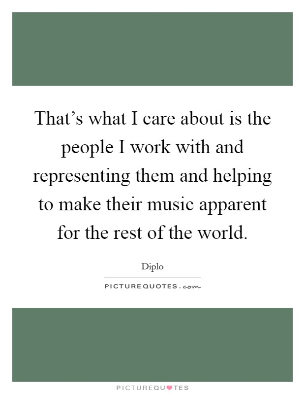 That's what I care about is the people I work with and representing them and helping to make their music apparent for the rest of the world Picture Quote #1