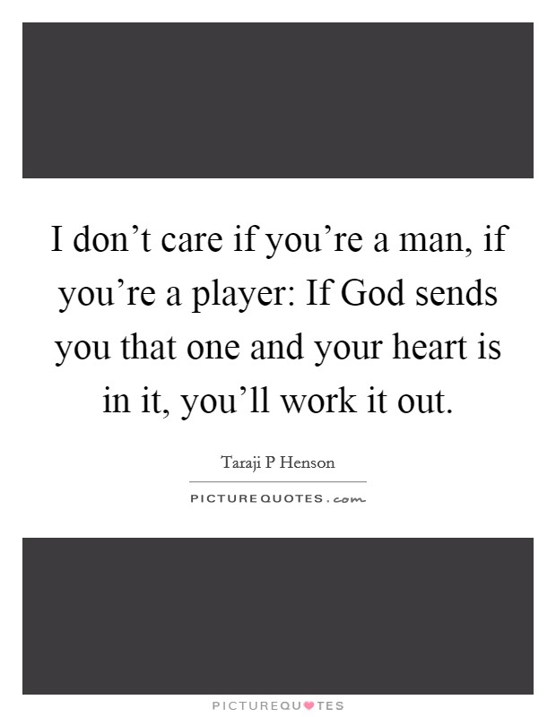 I don't care if you're a man, if you're a player: If God sends you that one and your heart is in it, you'll work it out Picture Quote #1