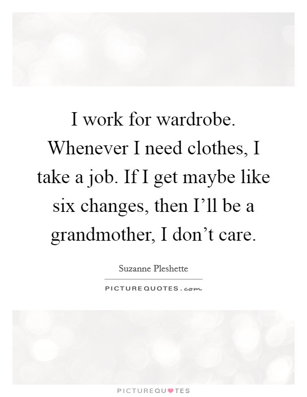 I work for wardrobe. Whenever I need clothes, I take a job. If I get maybe like six changes, then I'll be a grandmother, I don't care Picture Quote #1