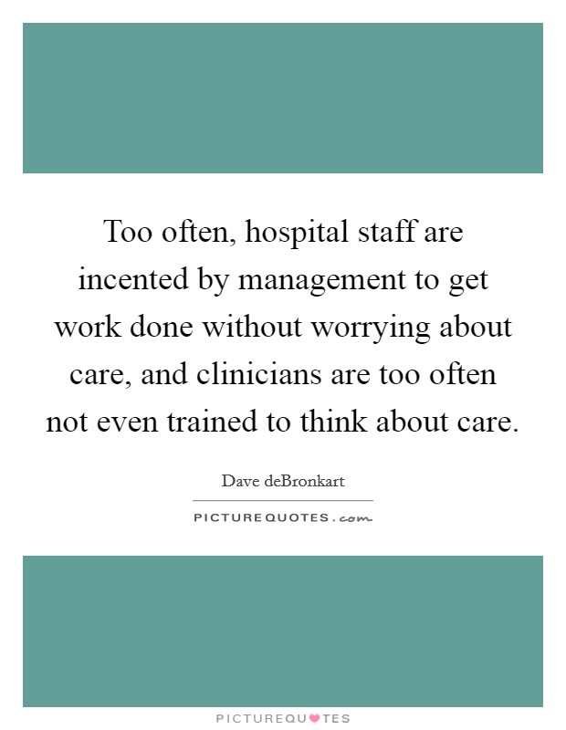 Too often, hospital staff are incented by management to get work done without worrying about care, and clinicians are too often not even trained to think about care Picture Quote #1