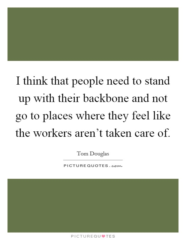 I think that people need to stand up with their backbone and not go to places where they feel like the workers aren't taken care of Picture Quote #1