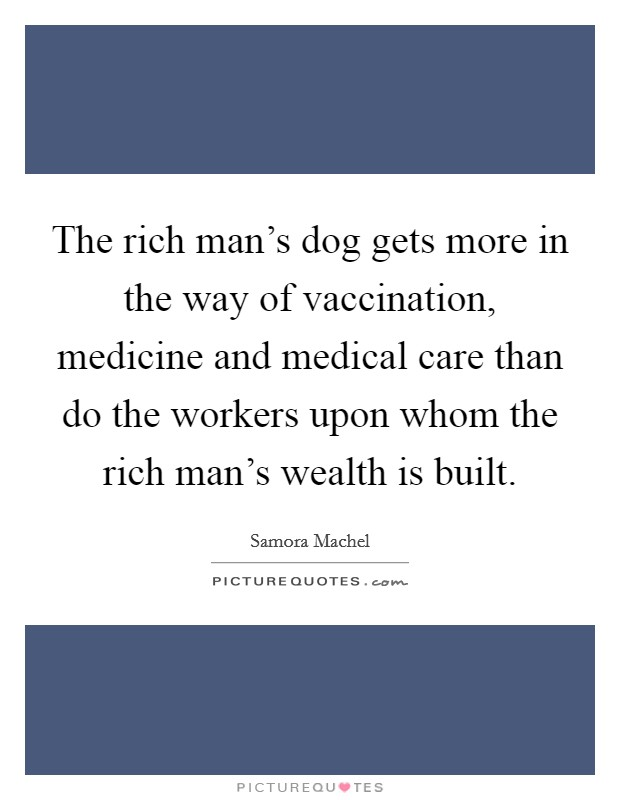 The rich man's dog gets more in the way of vaccination, medicine and medical care than do the workers upon whom the rich man's wealth is built Picture Quote #1