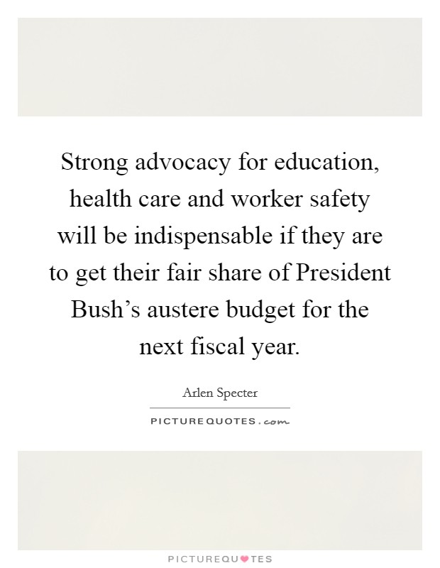Strong advocacy for education, health care and worker safety will be indispensable if they are to get their fair share of President Bush's austere budget for the next fiscal year Picture Quote #1