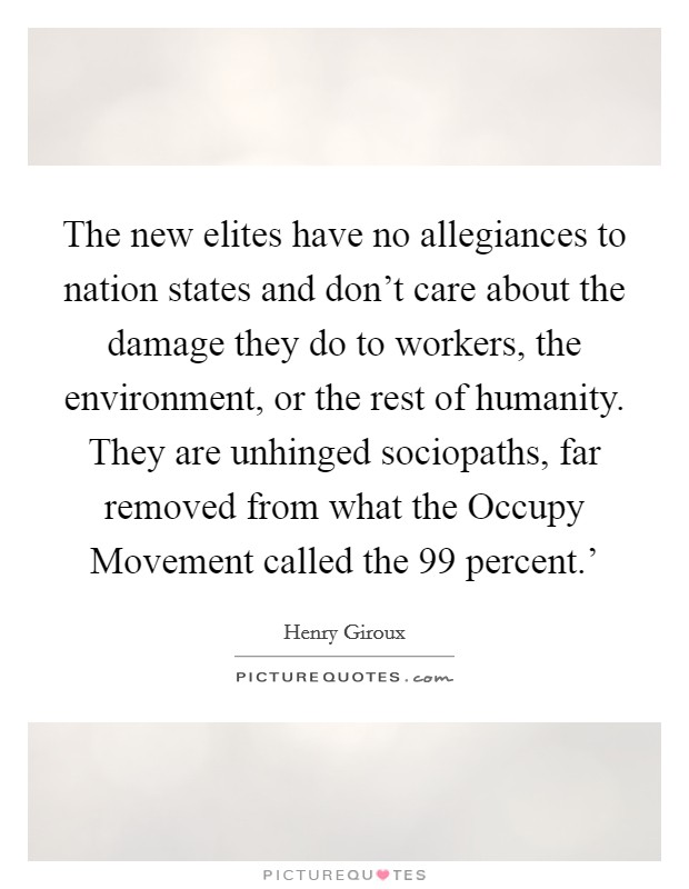 The new elites have no allegiances to nation states and don't care about the damage they do to workers, the environment, or the rest of humanity. They are unhinged sociopaths, far removed from what the Occupy Movement called the  99 percent.' Picture Quote #1