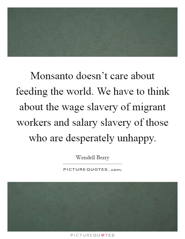 Monsanto doesn't care about feeding the world. We have to think about the wage slavery of migrant workers and salary slavery of those who are desperately unhappy Picture Quote #1