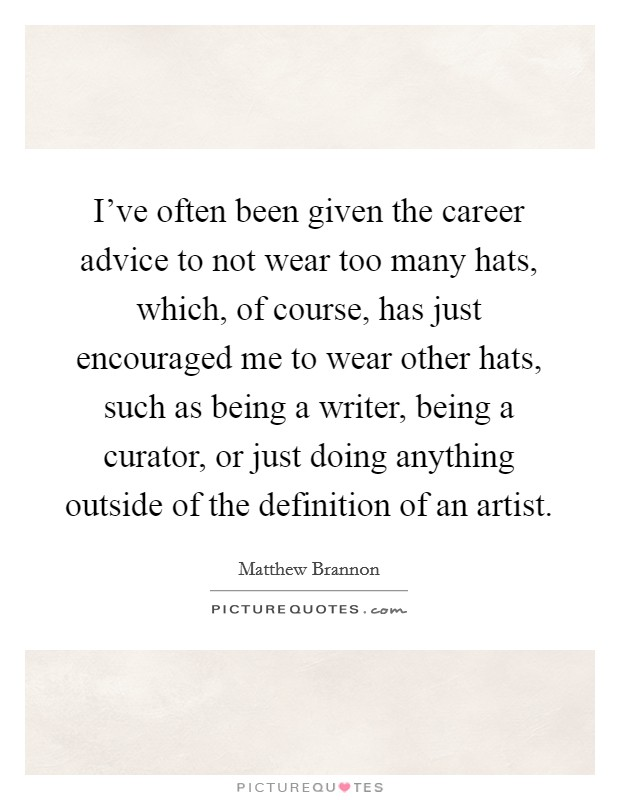 I've often been given the career advice to not wear too many hats, which, of course, has just encouraged me to wear other hats, such as being a writer, being a curator, or just doing anything outside of the definition of an artist Picture Quote #1