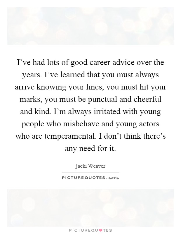 I've had lots of good career advice over the years. I've learned that you must always arrive knowing your lines, you must hit your marks, you must be punctual and cheerful and kind. I'm always irritated with young people who misbehave and young actors who are temperamental. I don't think there's any need for it Picture Quote #1