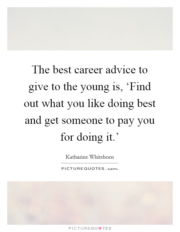The best career advice to give to the young is, 'Find out what you like doing best and get someone to pay you for doing it.' Picture Quote #1