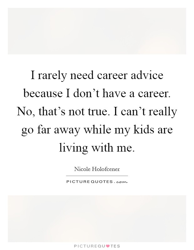 I rarely need career advice because I don't have a career. No, that's not true. I can't really go far away while my kids are living with me Picture Quote #1