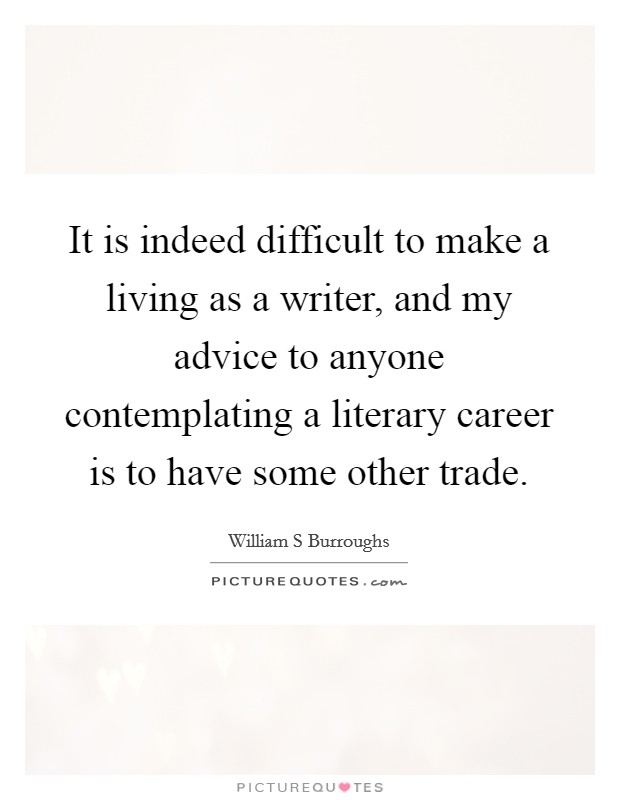 It is indeed difficult to make a living as a writer, and my advice to anyone contemplating a literary career is to have some other trade Picture Quote #1