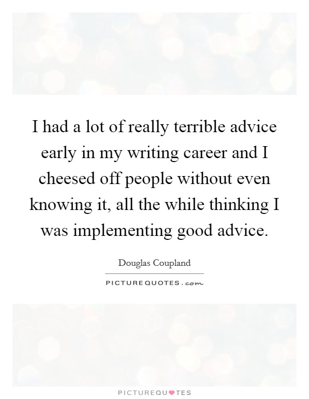 I had a lot of really terrible advice early in my writing career and I cheesed off people without even knowing it, all the while thinking I was implementing good advice Picture Quote #1