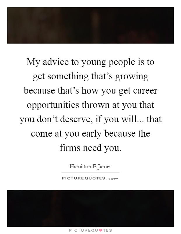 My advice to young people is to get something that's growing because that's how you get career opportunities thrown at you that you don't deserve, if you will... that come at you early because the firms need you Picture Quote #1