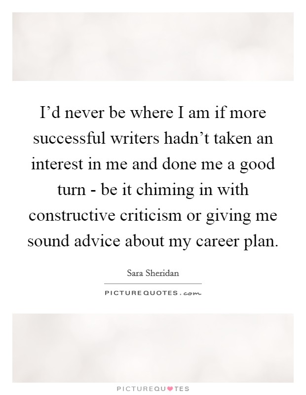 I'd never be where I am if more successful writers hadn't taken an interest in me and done me a good turn - be it chiming in with constructive criticism or giving me sound advice about my career plan Picture Quote #1