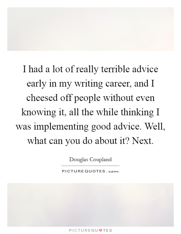 I had a lot of really terrible advice early in my writing career, and I cheesed off people without even knowing it, all the while thinking I was implementing good advice. Well, what can you do about it? Next Picture Quote #1