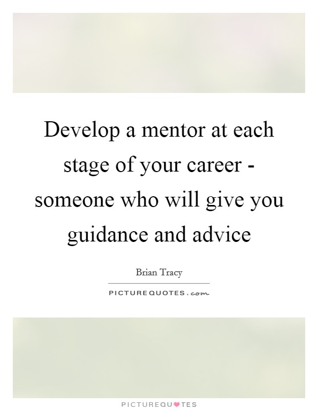 Develop a mentor at each stage of your career - someone who will give you guidance and advice Picture Quote #1