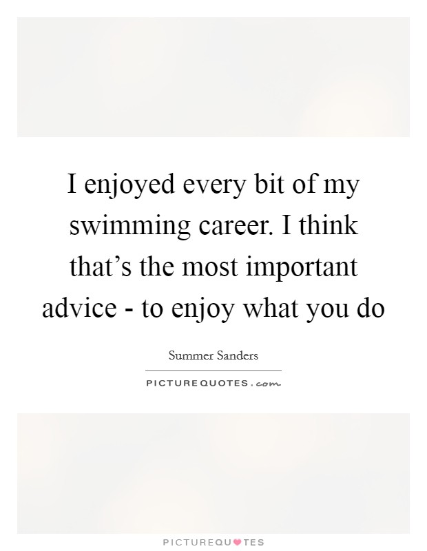 I enjoyed every bit of my swimming career. I think that's the most important advice - to enjoy what you do Picture Quote #1