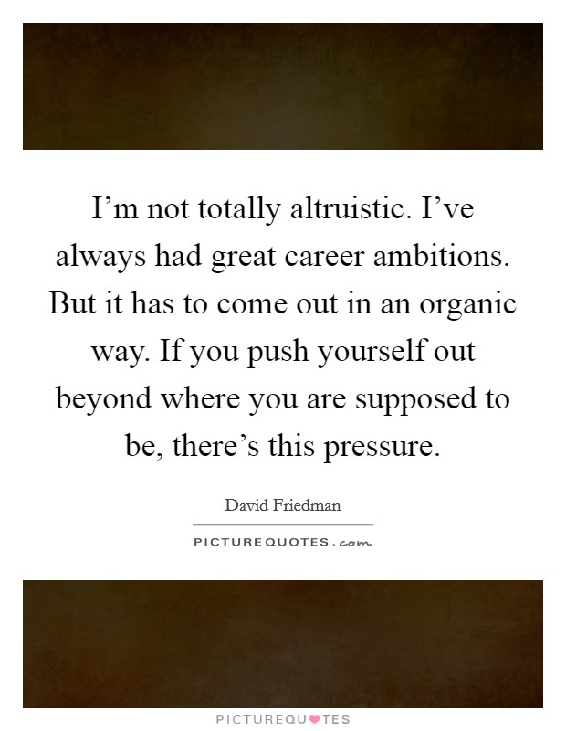 I'm not totally altruistic. I've always had great career ambitions. But it has to come out in an organic way. If you push yourself out beyond where you are supposed to be, there's this pressure Picture Quote #1