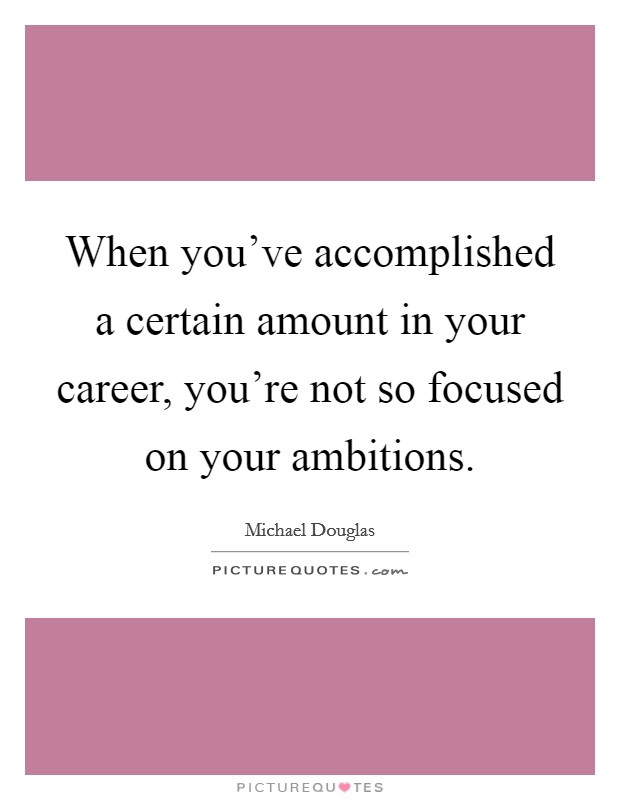 When you've accomplished a certain amount in your career, you're not so focused on your ambitions Picture Quote #1