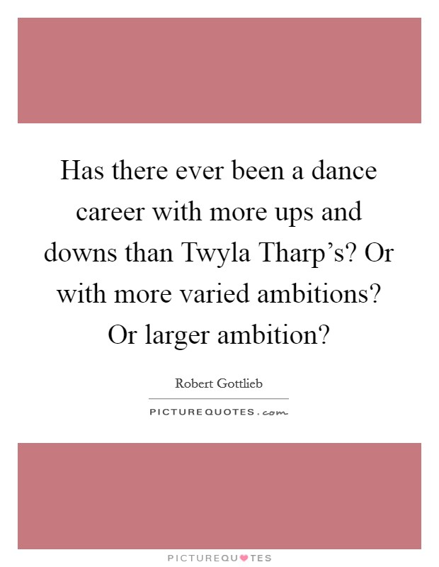 Has there ever been a dance career with more ups and downs than Twyla Tharp's? Or with more varied ambitions? Or larger ambition? Picture Quote #1
