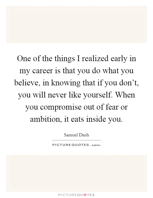 One of the things I realized early in my career is that you do what you believe, in knowing that if you don't, you will never like yourself. When you compromise out of fear or ambition, it eats inside you Picture Quote #1