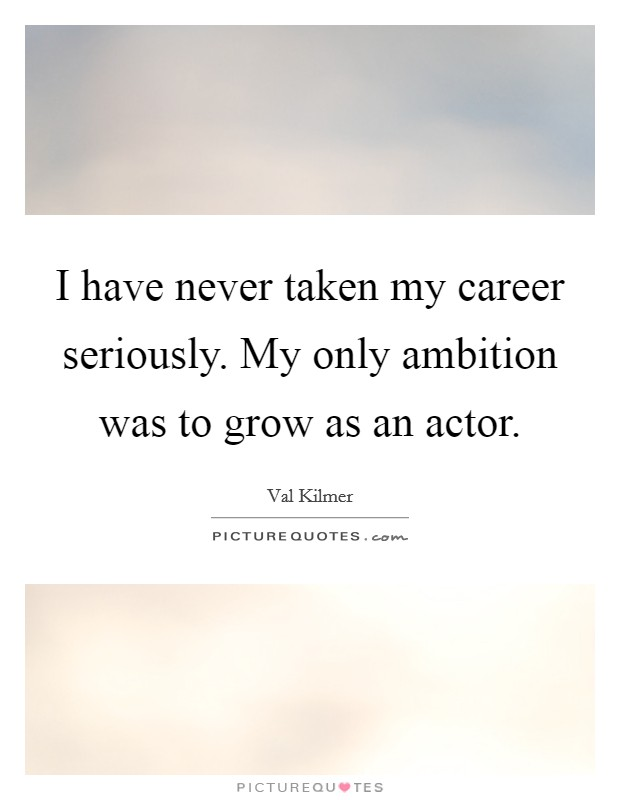 I have never taken my career seriously. My only ambition was to grow as an actor Picture Quote #1