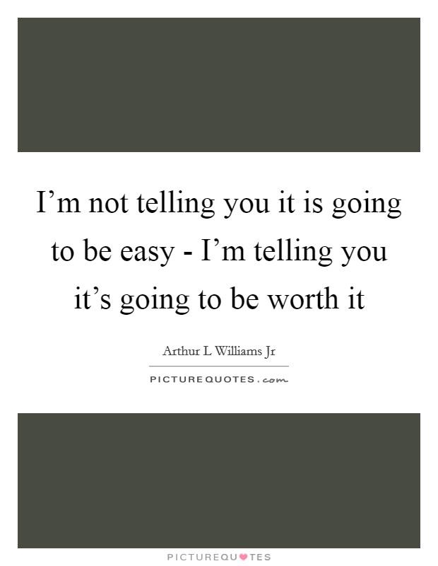 I'm not telling you it is going to be easy - I'm telling you it's going to be worth it Picture Quote #1