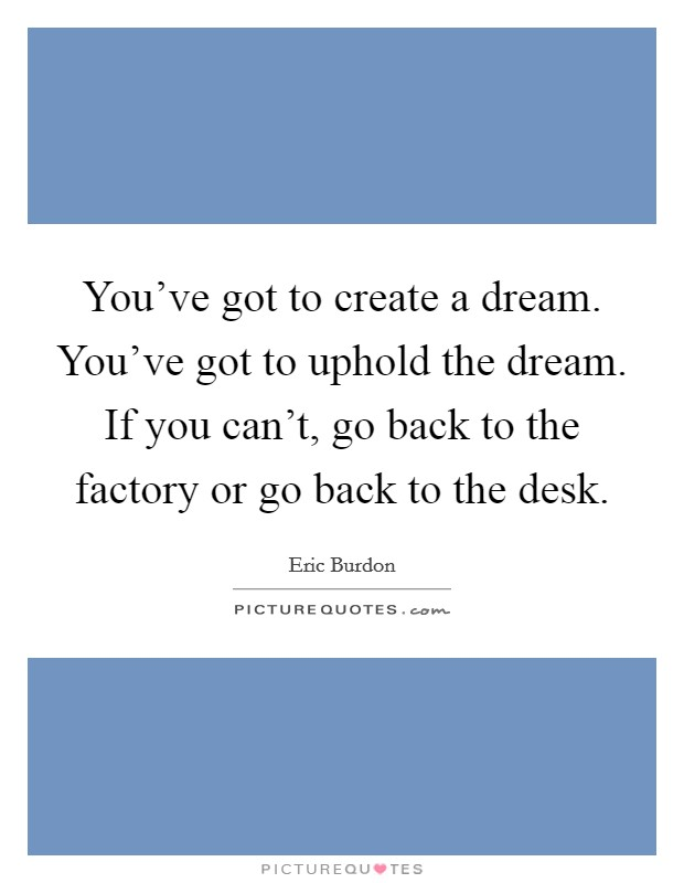 You've got to create a dream. You've got to uphold the dream. If you can't, go back to the factory or go back to the desk Picture Quote #1