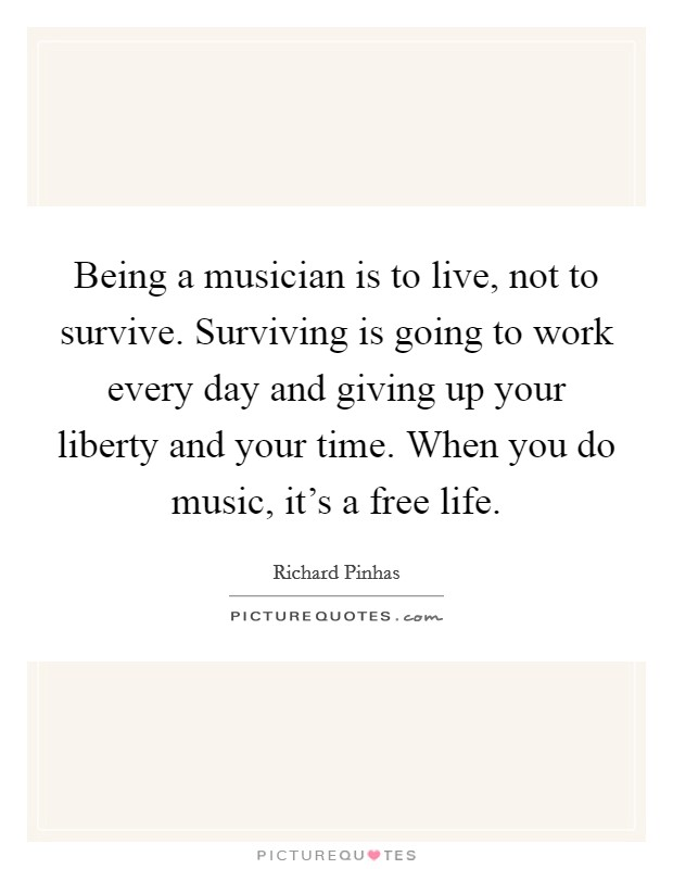 Being a musician is to live, not to survive. Surviving is going to work every day and giving up your liberty and your time. When you do music, it's a free life Picture Quote #1