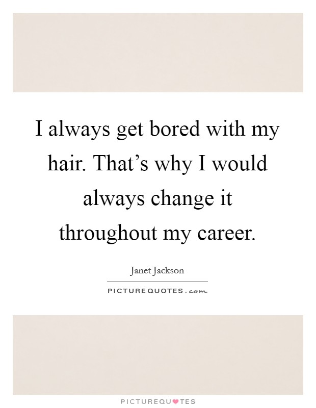 I always get bored with my hair. That's why I would always change it throughout my career Picture Quote #1