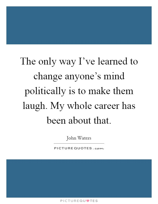 The only way I've learned to change anyone's mind politically is to make them laugh. My whole career has been about that Picture Quote #1