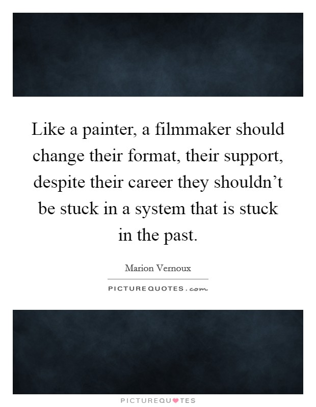 Like a painter, a filmmaker should change their format, their support, despite their career they shouldn't be stuck in a system that is stuck in the past Picture Quote #1