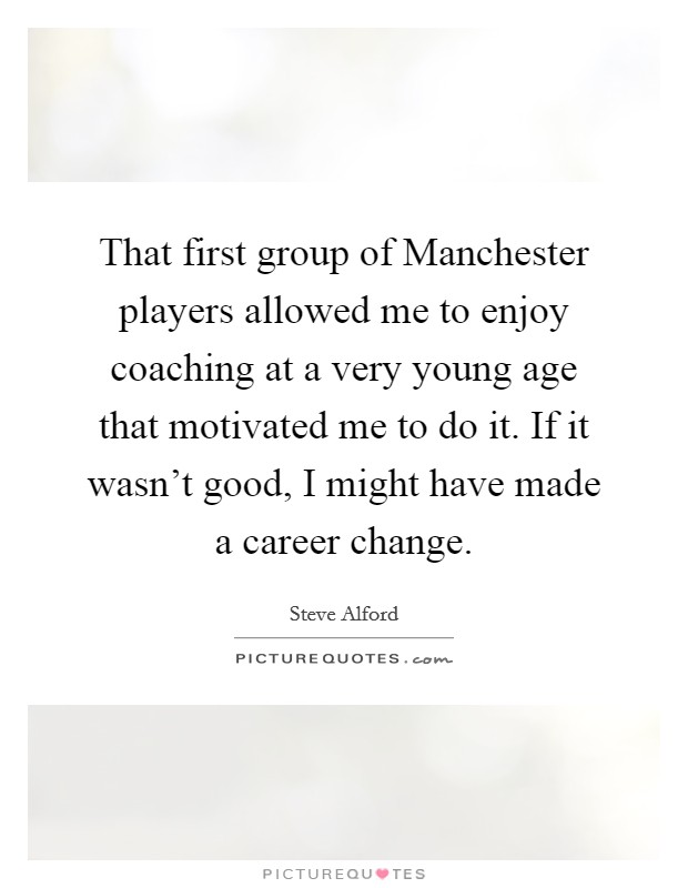 That first group of Manchester players allowed me to enjoy coaching at a very young age that motivated me to do it. If it wasn't good, I might have made a career change. Picture Quote #1
