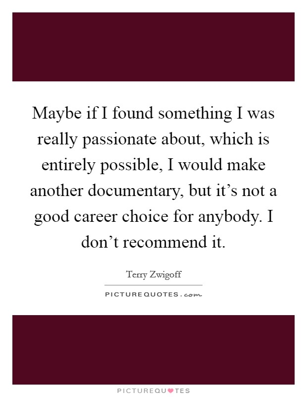 Maybe if I found something I was really passionate about, which is entirely possible, I would make another documentary, but it's not a good career choice for anybody. I don't recommend it Picture Quote #1