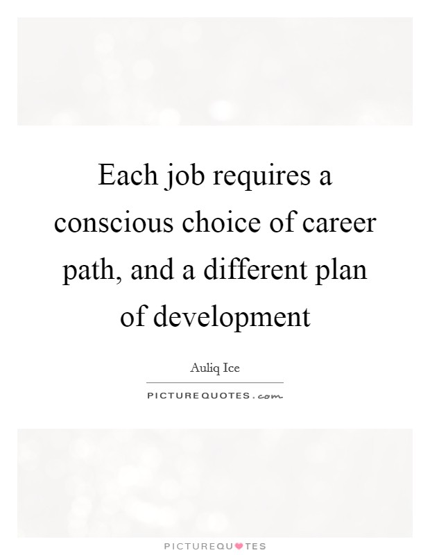 Each job requires a conscious choice of career path, and a different plan of development Picture Quote #1