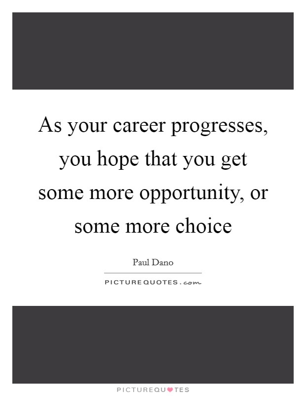 As your career progresses, you hope that you get some more opportunity, or some more choice Picture Quote #1