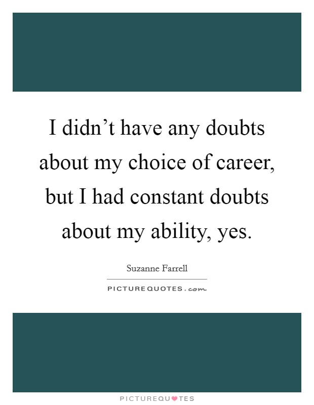 I didn't have any doubts about my choice of career, but I had constant doubts about my ability, yes Picture Quote #1
