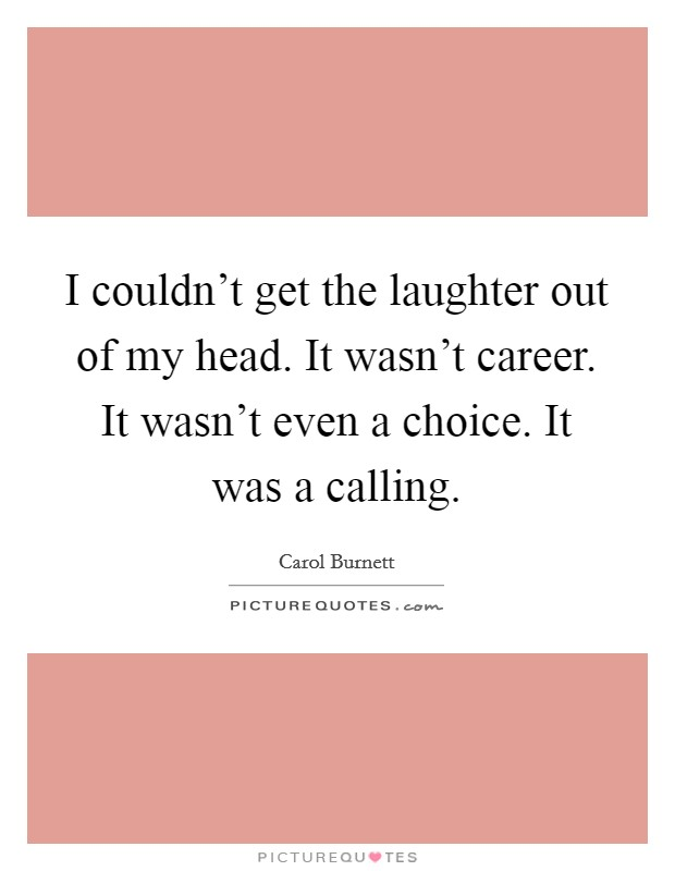 I couldn't get the laughter out of my head. It wasn't career. It wasn't even a choice. It was a calling Picture Quote #1
