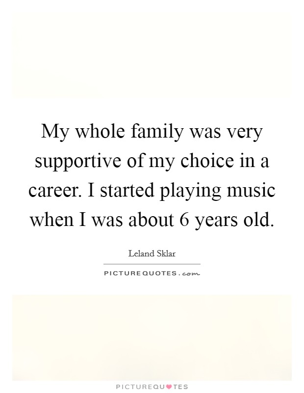 My whole family was very supportive of my choice in a career. I started playing music when I was about 6 years old Picture Quote #1