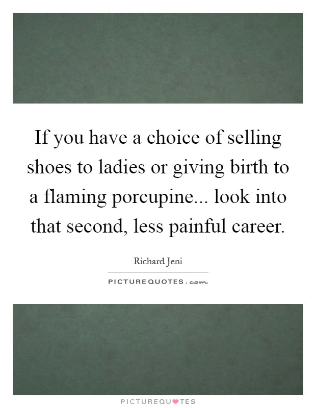If you have a choice of selling shoes to ladies or giving birth to a flaming porcupine... look into that second, less painful career. Picture Quote #1