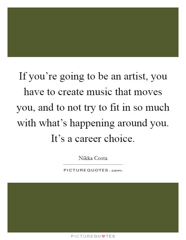 If you're going to be an artist, you have to create music that moves you, and to not try to fit in so much with what's happening around you. It's a career choice Picture Quote #1