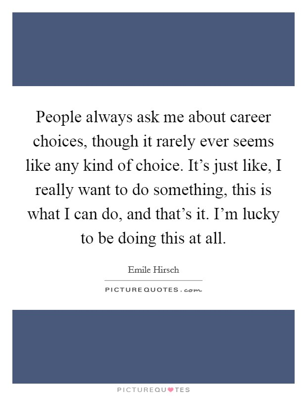 People always ask me about career choices, though it rarely ever seems like any kind of choice. It's just like, I really want to do something, this is what I can do, and that's it. I'm lucky to be doing this at all Picture Quote #1