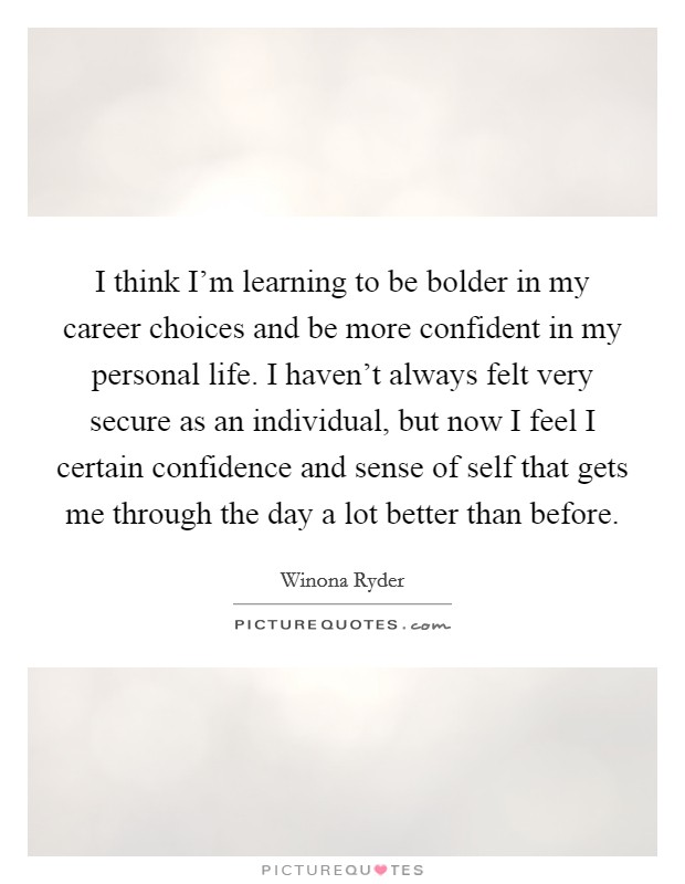 I think I'm learning to be bolder in my career choices and be more confident in my personal life. I haven't always felt very secure as an individual, but now I feel I certain confidence and sense of self that gets me through the day a lot better than before Picture Quote #1