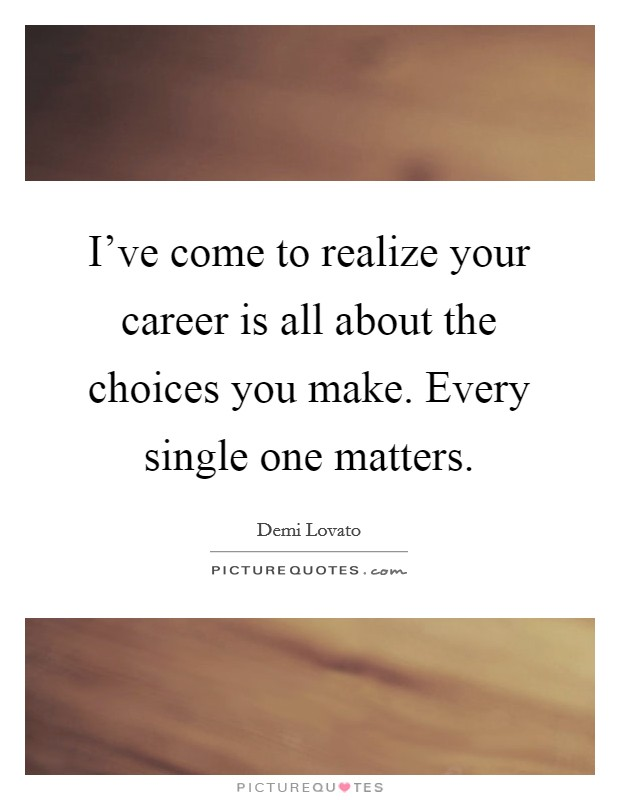 I've come to realize your career is all about the choices you make. Every single one matters Picture Quote #1