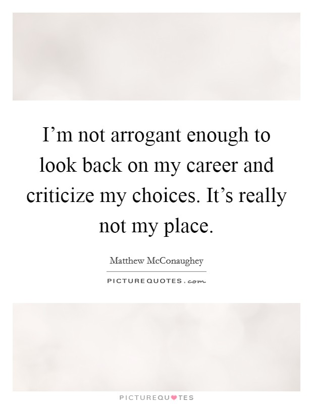 I'm not arrogant enough to look back on my career and criticize my choices. It's really not my place Picture Quote #1