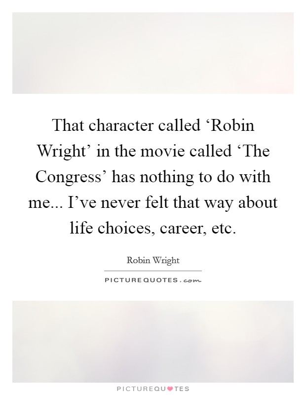 That character called 'Robin Wright' in the movie called 'The Congress' has nothing to do with me... I've never felt that way about life choices, career, etc Picture Quote #1