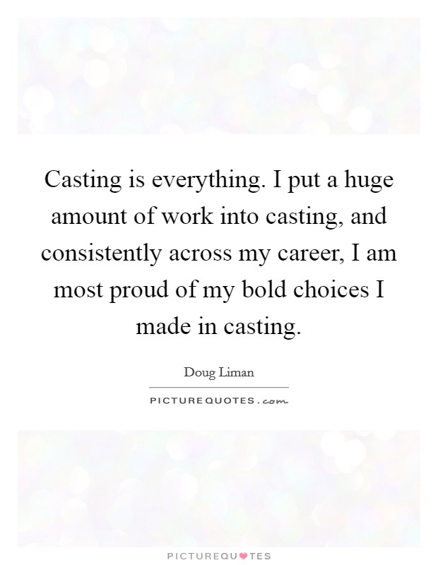 Casting is everything. I put a huge amount of work into casting, and consistently across my career, I am most proud of my bold choices I made in casting Picture Quote #1